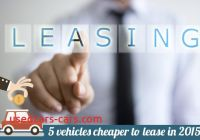 When Leasing is Cheaper Elegant 5 Vehicles Cheaper to Lease In 2015 Bankrate Com